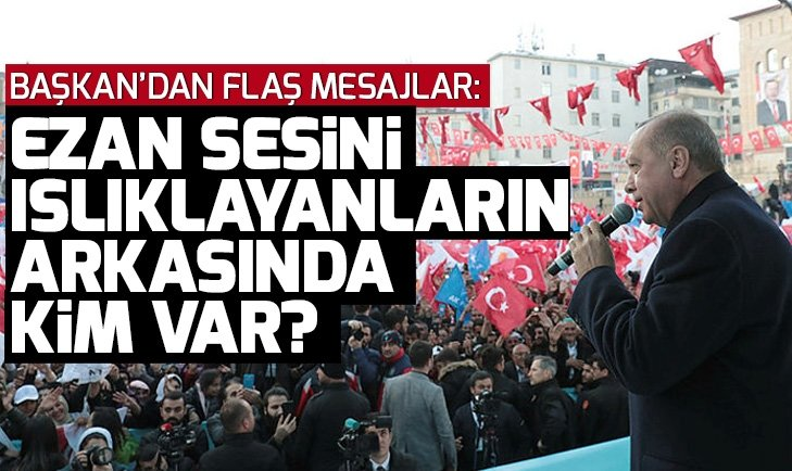 Son dakika! Başkan Erdoğan: Ezanı ıslıklayanların arkasında CHP ve HDP var