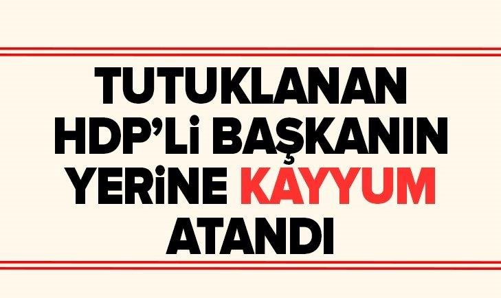 TUTUKLANAN HDP'Lİ BAŞKANIN YERİNE KAYYUM ATANDI