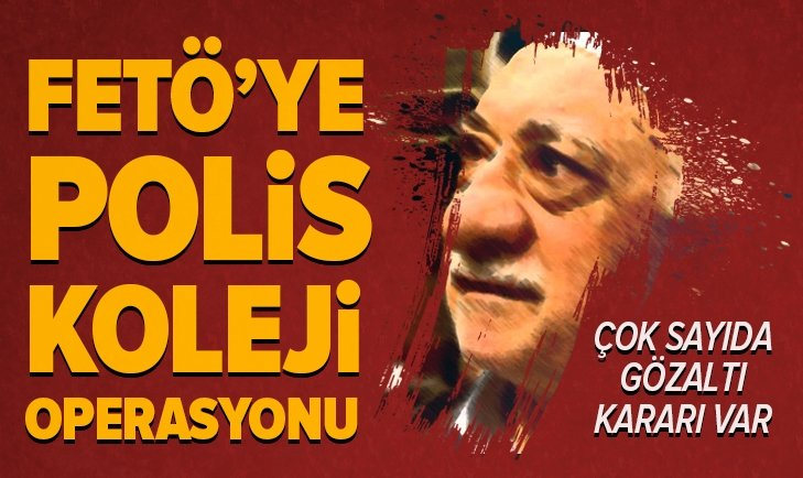 FETÖ'YE POLİS KOLEJİ OPERASYONU