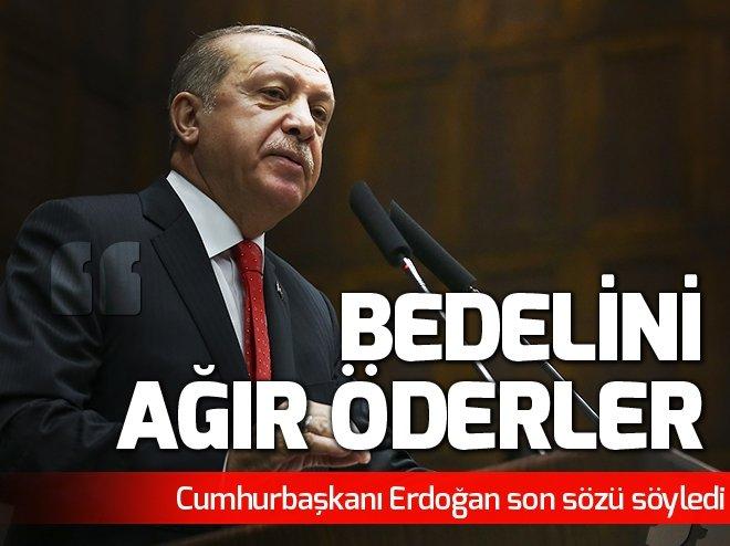 Erdoğan: Bedelini ağır öderler