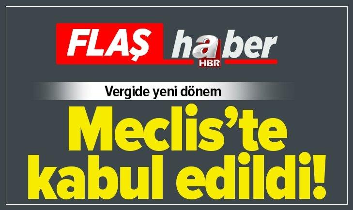 MECLİS'TE KABUL EDİLDİ! VERGİDE YENİ DÖNEM