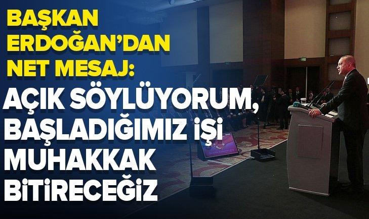 Başkan Erdoğan'dan net mesaj: Açık söylüyorum başladığımız işi muhakkak bitireceğiz