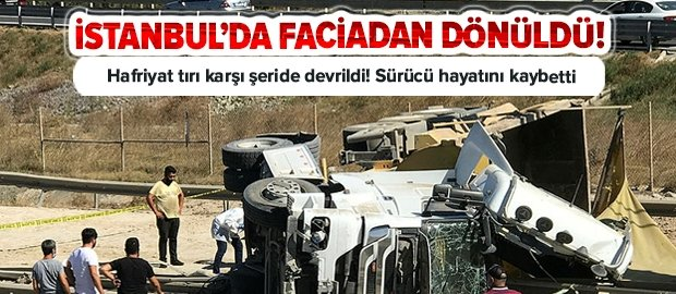 İstanbul Çekmeköy'de faciadan dönüldü! Devrilen tırın sürücüsü hayatını kaybetti
