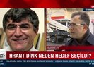 Hrant Dink neden hedef seçildi?