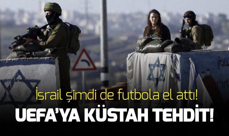 İSRAİL'DEN UEFA'YA KÜSTAH TEHDİT!