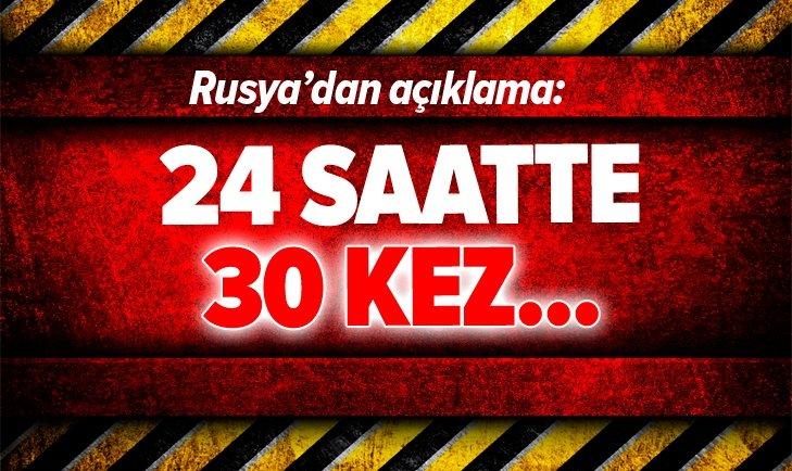 RUSYA'DAN AÇIKLAMA: 24 SAATTE 30 KEZ...