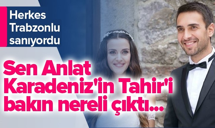 SEN ANLAT KARADENİZ'İN TAHİR'İ ULAŞ TUNA ASTEPE BAKIN NERELİ ÇIKTI