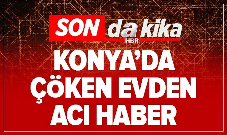 KONYA'DA ÇÖKEN EVDEN ACI HABER!