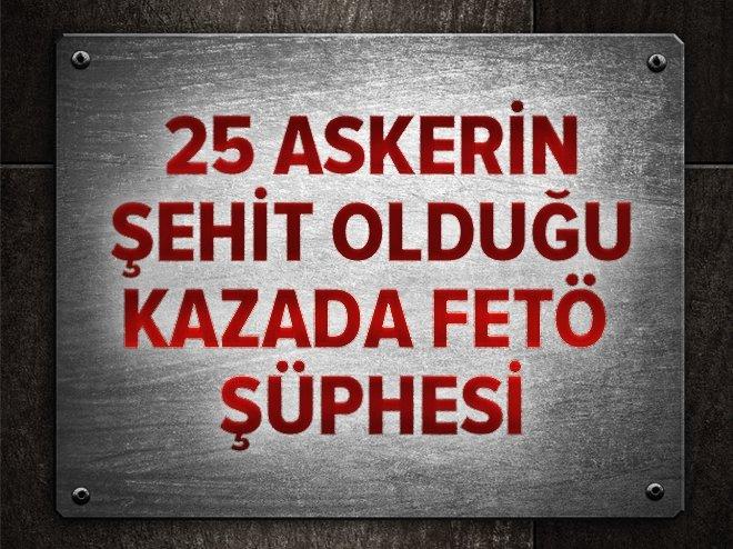 25 ASKERİN ŞEHİT OLDUĞU KAZADA FETÖ ŞÜPHESİ