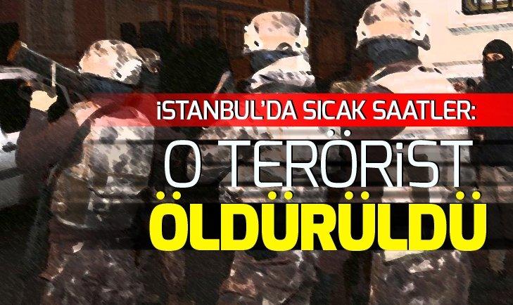 İSTANBUL'DA SICAK SAATLER: 1 TERÖRİST ÖLDÜRÜLDÜ