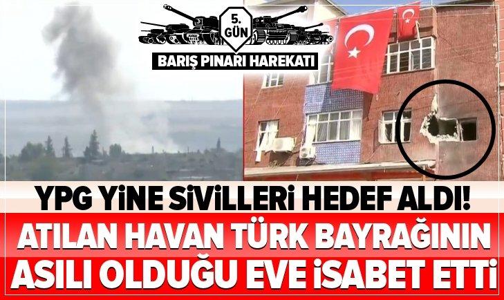 YPG YİNE SİVİLLERİ HEDEF ALDI! ATILAN HAVAN TÜRK BAYRAĞININ ASILI EVE İSABET ETTİ