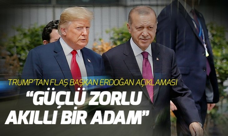 Trump: Erdoğan zorlu, güçlü, akıllı bir adam