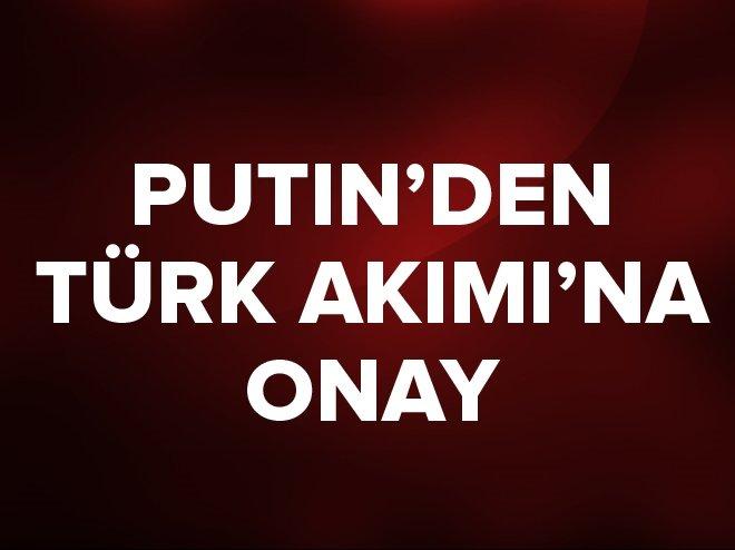 PUTİN'DEN TÜRK AKIMI PROJESİNE ONAY