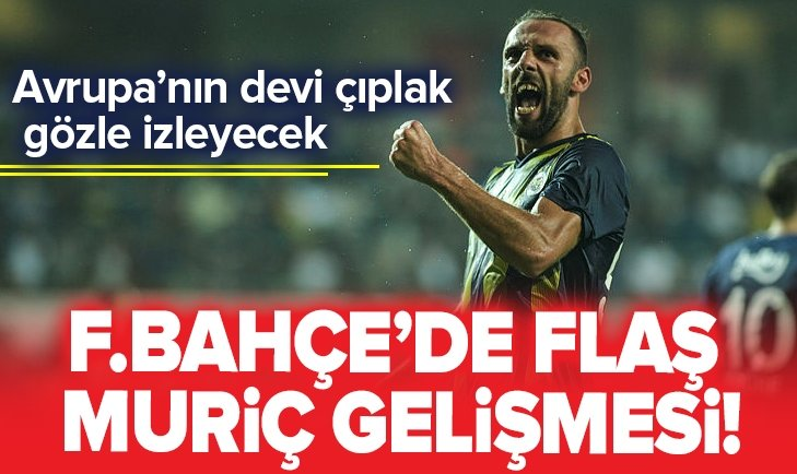 FENERBAHÇE'DE FLAŞ VEDAT MURİÇ GELİŞMESİ!
