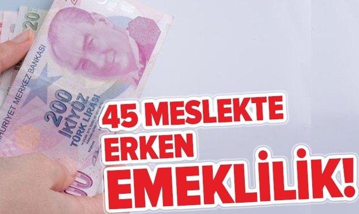 45 MESLEKTE ERKEN EMEKLİLİK İMKANI!