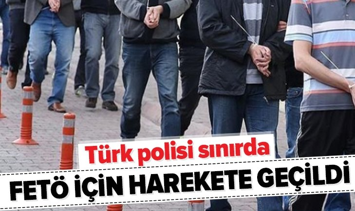 FETÖ'YE KAPILAR KAPANIYOR! TÜRK POLİSİ SINIRDA