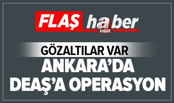 SON DAKİKA: ANKARA'DA DEAŞ'A OPERASYON! GÖZALTILAR VAR