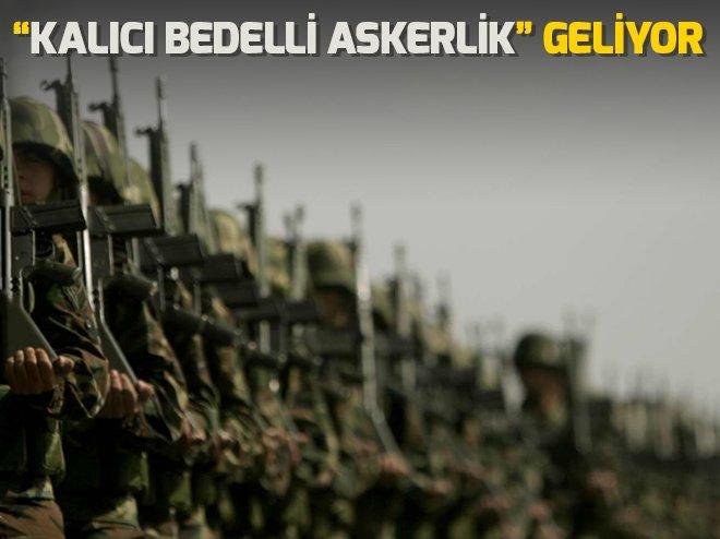 KALICI BEDELLİ ASKERLİK GELİYOR