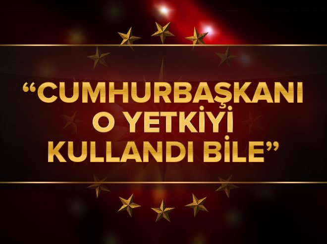 CUMHURBAŞKANI O YETKİYİ KULLANDI BİLE...
