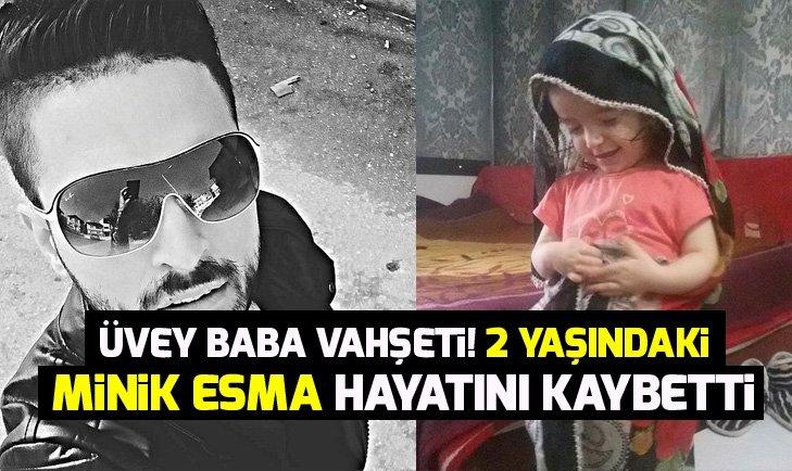 Üvey baba vahşeti! Minik Esma hayatını kaybetti