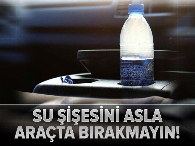 SU ŞİŞESİNİ ARAÇTA ASLA BIRAKMAYIN!