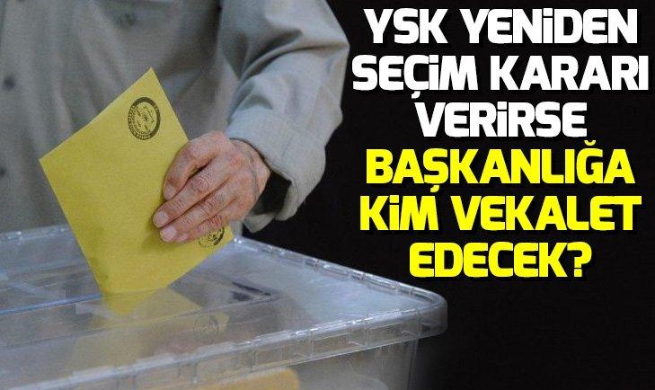 YSK İstanbul'da yeniden seçim kararı verirse başkanlığa kim vekalet edecek?