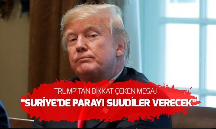 Trump'tan Suriye mesajı: Parayı Suudiler ödeyecek!