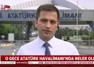 15 Temmuz gecesi Atatürk Havalimanı'nda neler yaşandı?   Video