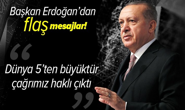 Başkan Erdoğan'dan flaş açıklamalar: Dünya 5'ten büyüktür çağrımız haklı çıktı