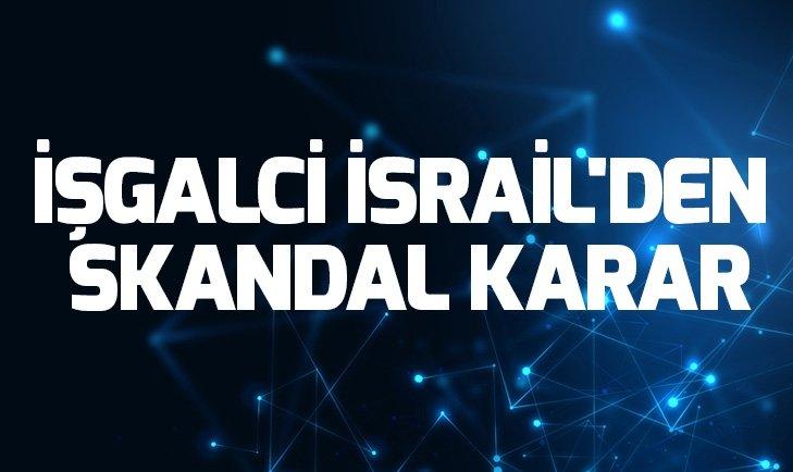 İşgalci İsrail'den skandal karar