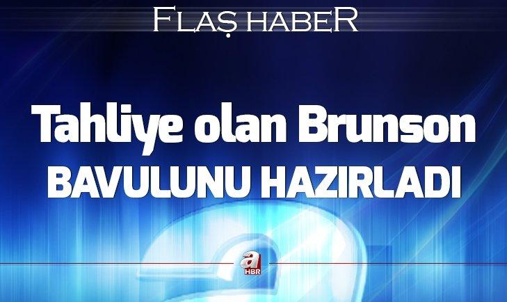 TAHLİYE OLAN BRUNSON, BAVULUNU HAZIRLADI