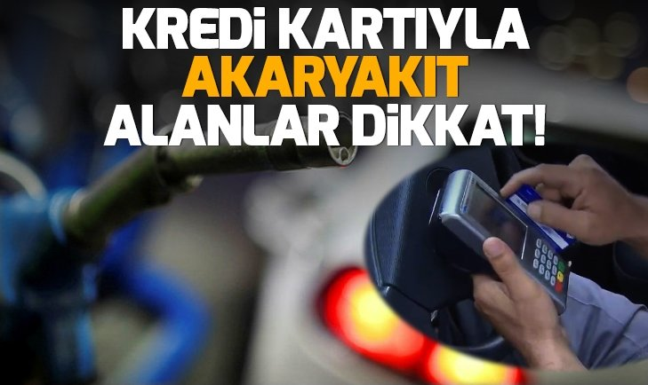 KREDİ KARTIYLA AKARYAKIT ALANLAR DİKKAT!