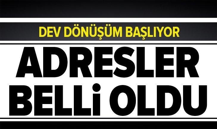 DEV DÖNÜŞÜM BAŞLIYOR! ADRESLER BELLİ OLDU...